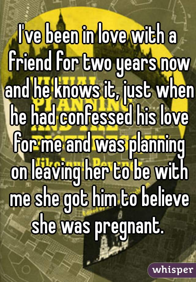 I've been in love with a friend for two years now and he knows it, just when he had confessed his love for me and was planning on leaving her to be with me she got him to believe she was pregnant.