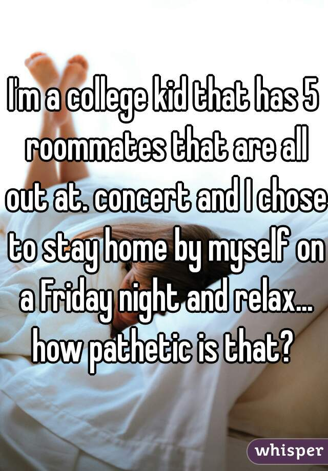 I'm a college kid that has 5 roommates that are all out at. concert and I chose to stay home by myself on a Friday night and relax... how pathetic is that?