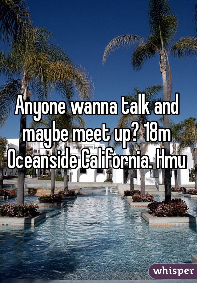 Anyone wanna talk and maybe meet up? 18m Oceanside California. Hmu