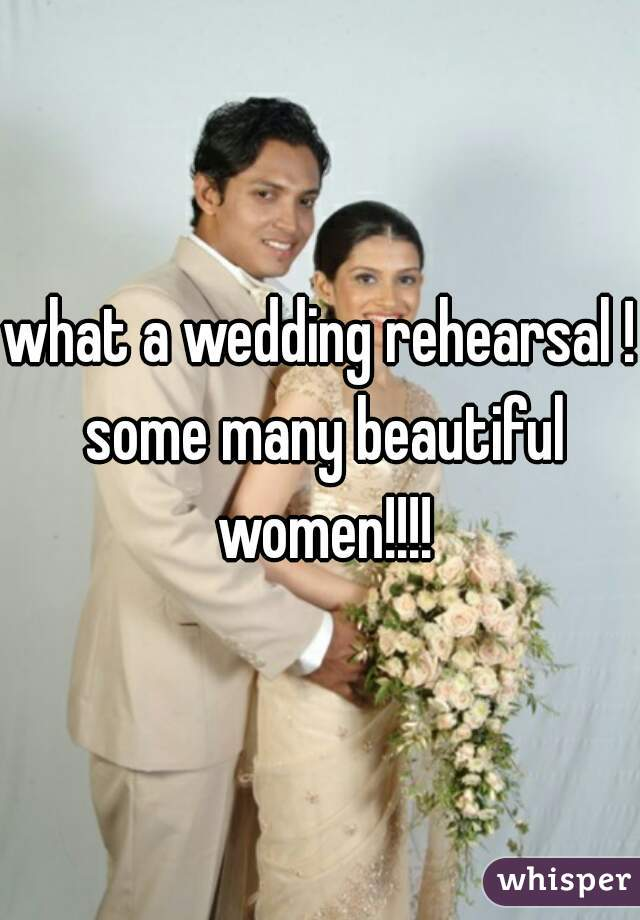 what a wedding rehearsal ! some many beautiful women!!!!