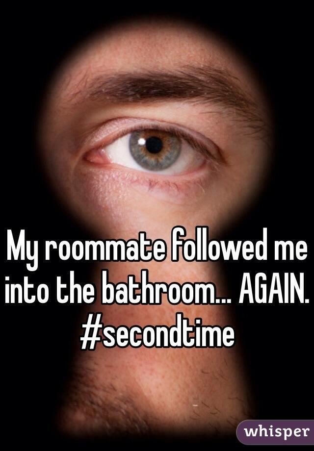 My roommate followed me into the bathroom... AGAIN. #secondtime
