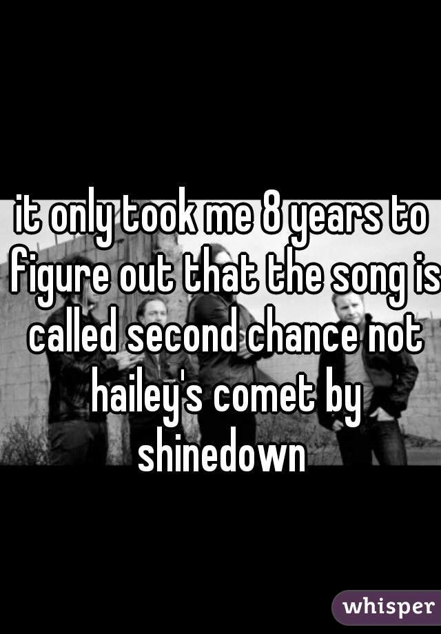it only took me 8 years to figure out that the song is called second chance not hailey's comet by shinedown