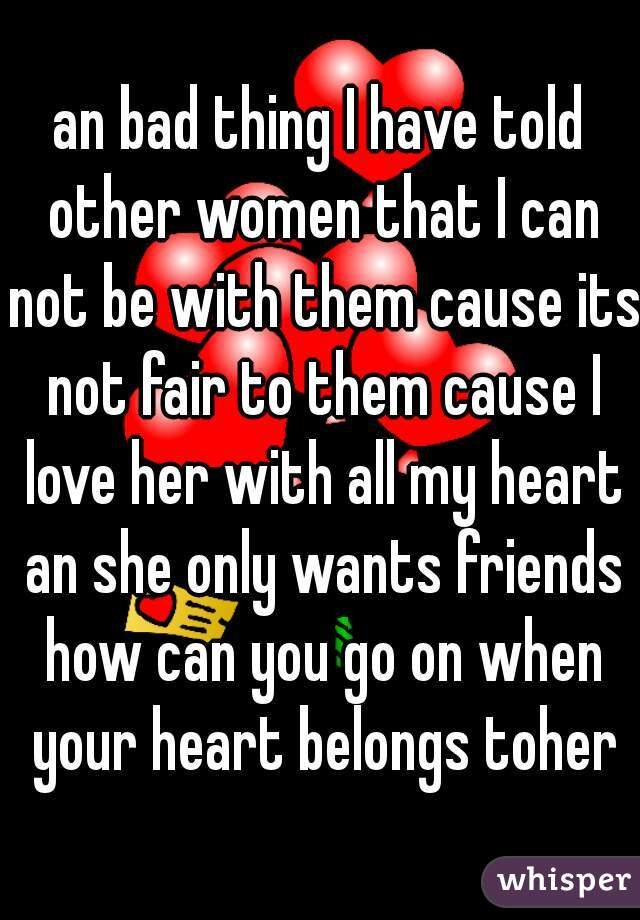an bad thing I have told other women that I can not be with them cause its not fair to them cause I love her with all my heart an she only wants friends how can you go on when your heart belongs toher