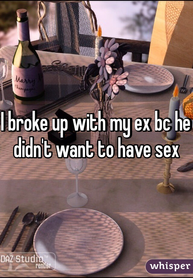 I broke up with my ex bc he didn't want to have sex