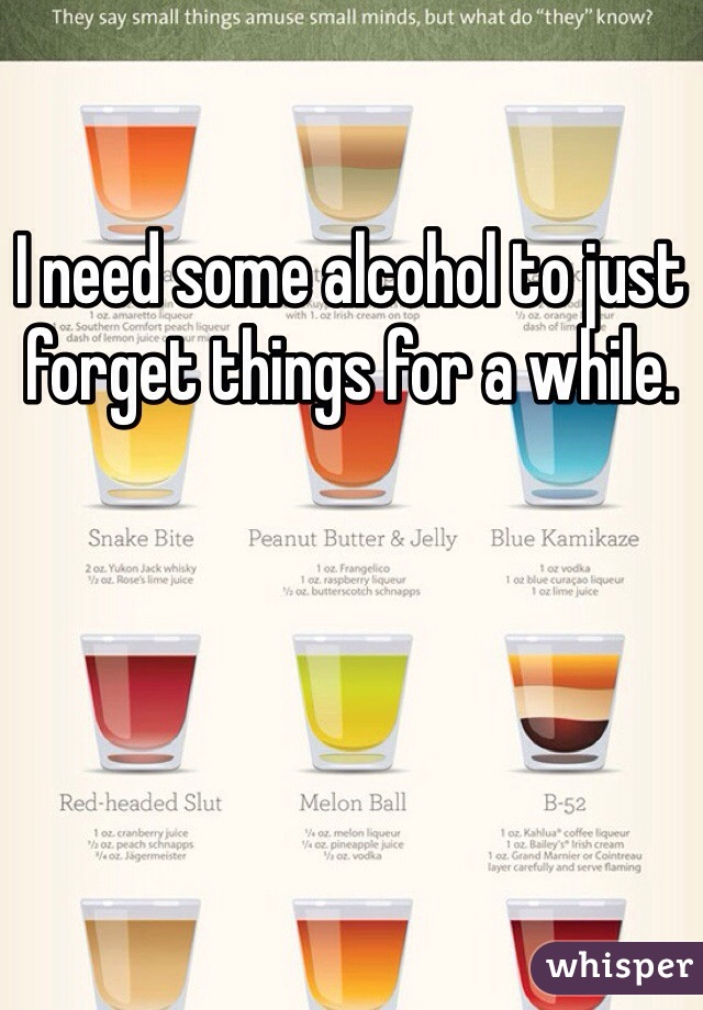 I need some alcohol to just forget things for a while.