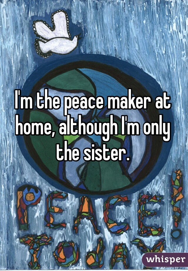 I'm the peace maker at home, although I'm only the sister.