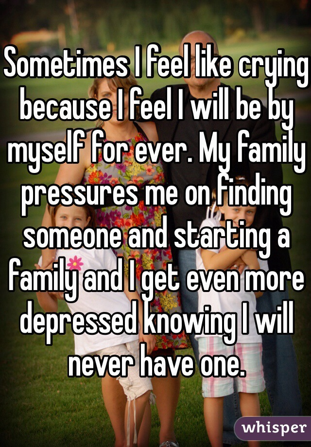 Sometimes I feel like crying because I feel I will be by myself for ever. My family pressures me on finding someone and starting a family and I get even more depressed knowing I will never have one.