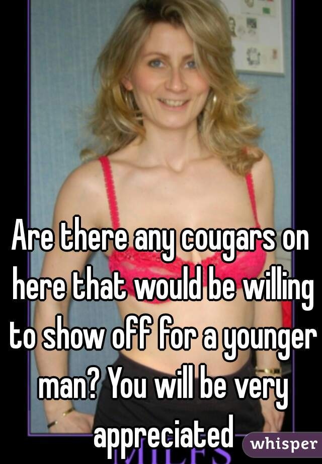 Are there any cougars on here that would be willing to show off for a younger man? You will be very appreciated