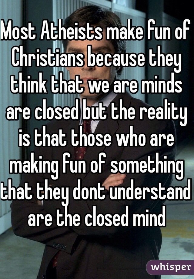 Most Atheists make fun of Christians because they think that we are minds are closed but the reality is that those who are making fun of something that they dont understand are the closed mind