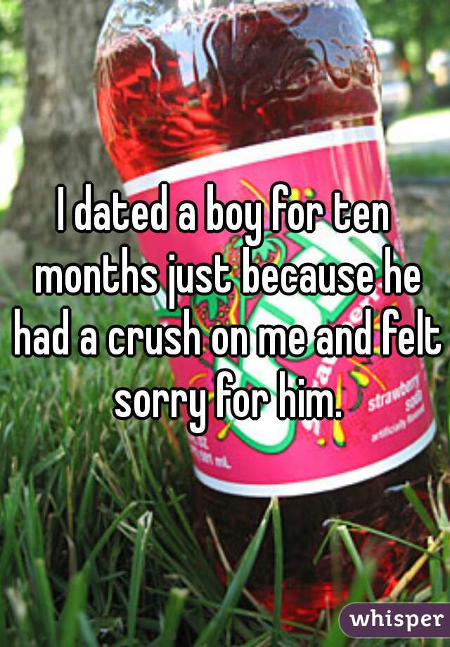 I dated a boy for ten months just because he had a crush on me and felt sorry for him.