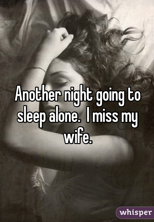 Another night going to sleep alone.  I miss my wife.