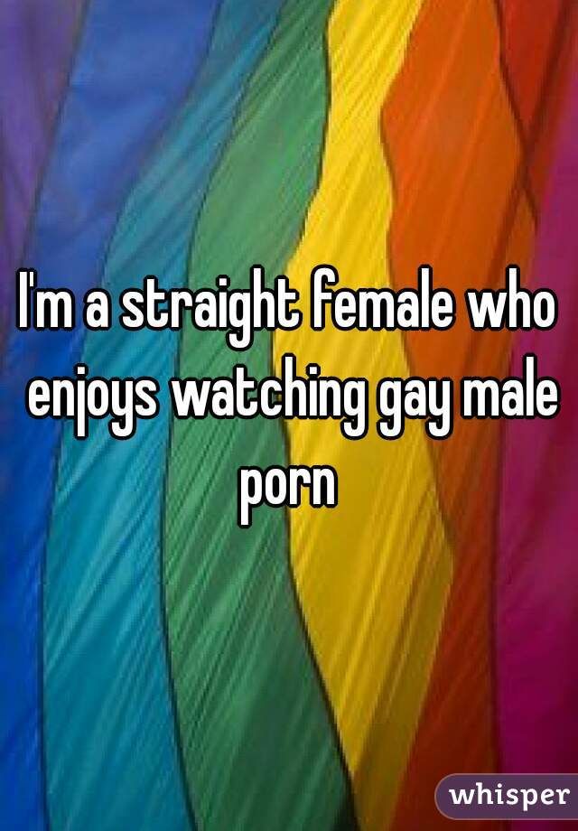 I'm a straight female who enjoys watching gay male porn
