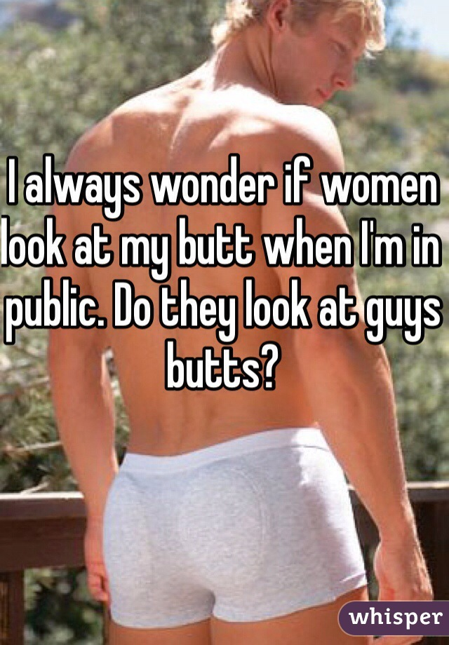 I always wonder if women look at my butt when I'm in public. Do they look at guys butts?