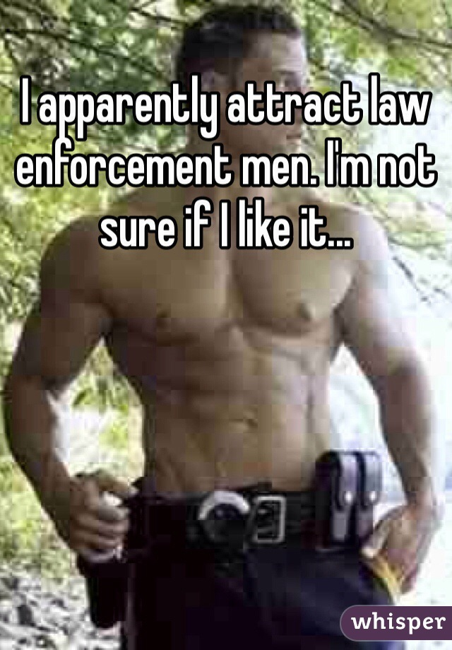 I apparently attract law enforcement men. I'm not sure if I like it...