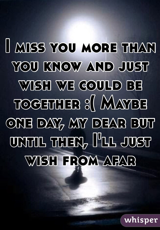 I miss you more than you know and just wish we could be together :( Maybe one day, my dear but until then, I'll just wish from afar