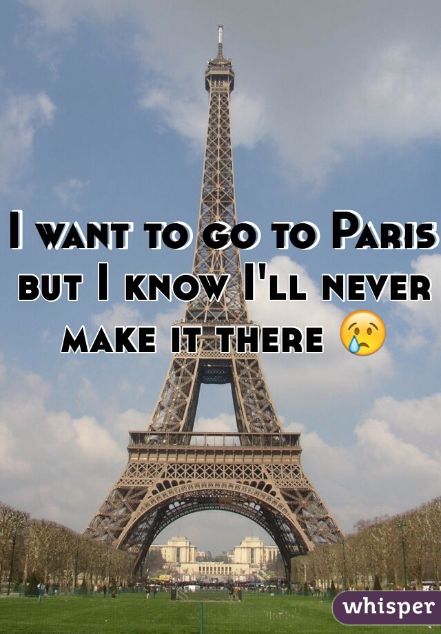 I want to go to Paris  but I know I'll never make it there 😢