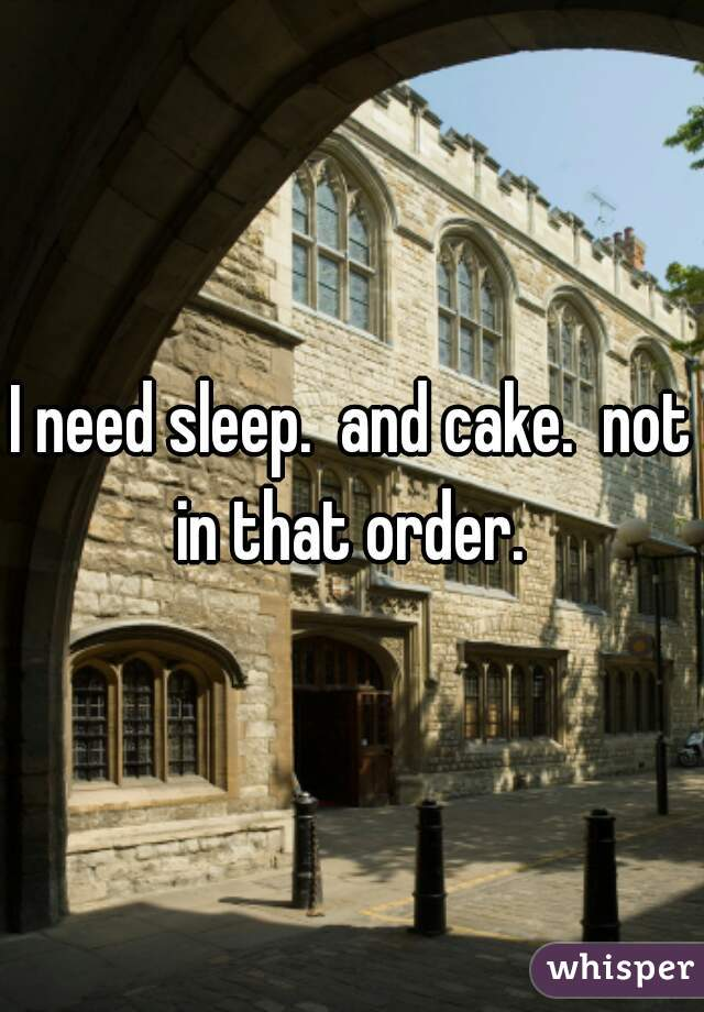 I need sleep.  and cake.  not in that order.