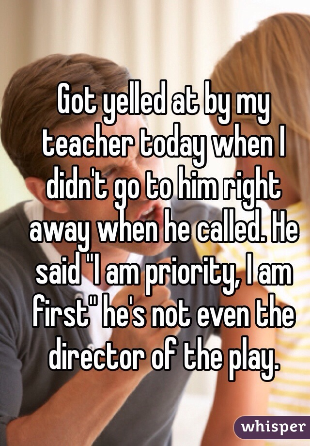 """Got yelled at by my teacher today when I didn't go to him right away when he called. He said """"I am priority, I am first"""" he's not even the director of the play."""