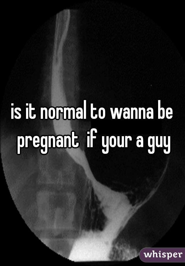 is it normal to wanna be pregnant  if your a guy