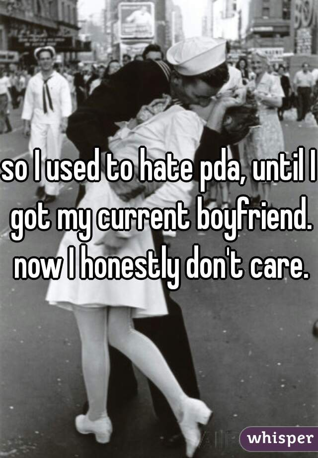 so I used to hate pda, until I got my current boyfriend. now I honestly don't care.