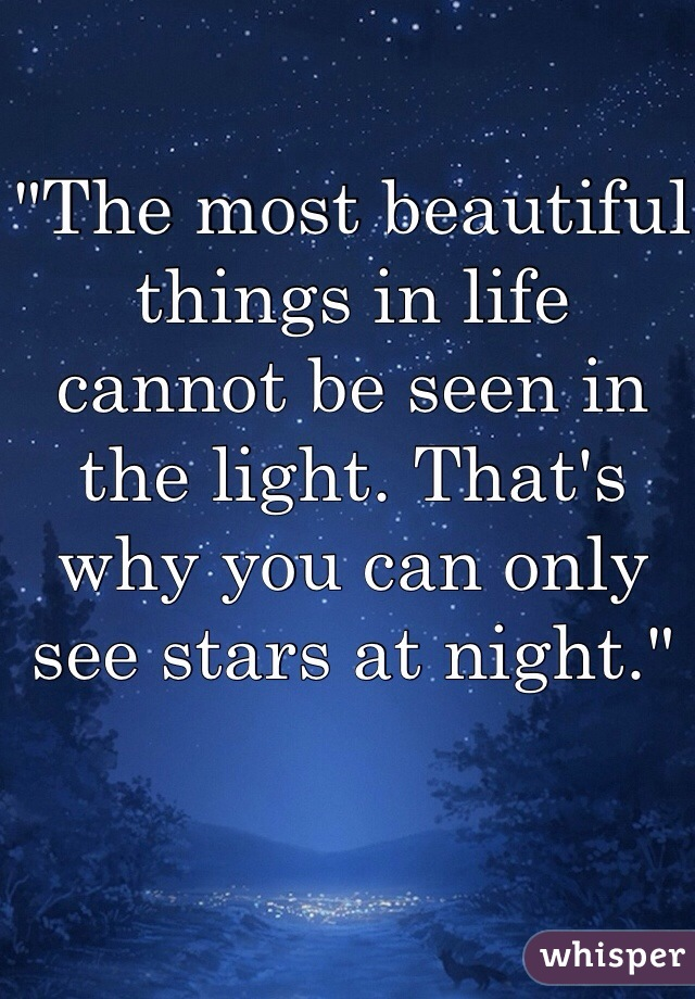 """""""The most beautiful things in life cannot be seen in the light. That's why you can only see stars at night."""""""