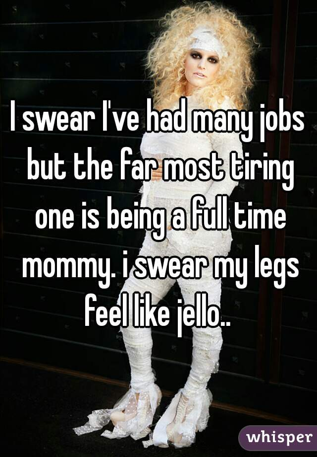 I swear I've had many jobs but the far most tiring one is being a full time mommy. i swear my legs feel like jello..