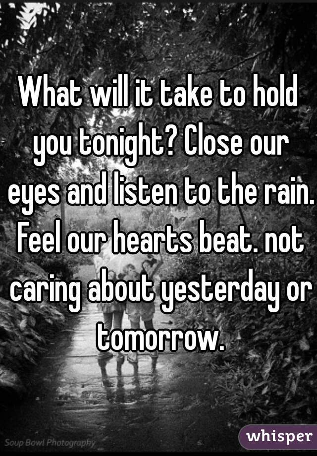 What will it take to hold you tonight? Close our eyes and listen to the rain. Feel our hearts beat. not caring about yesterday or tomorrow.