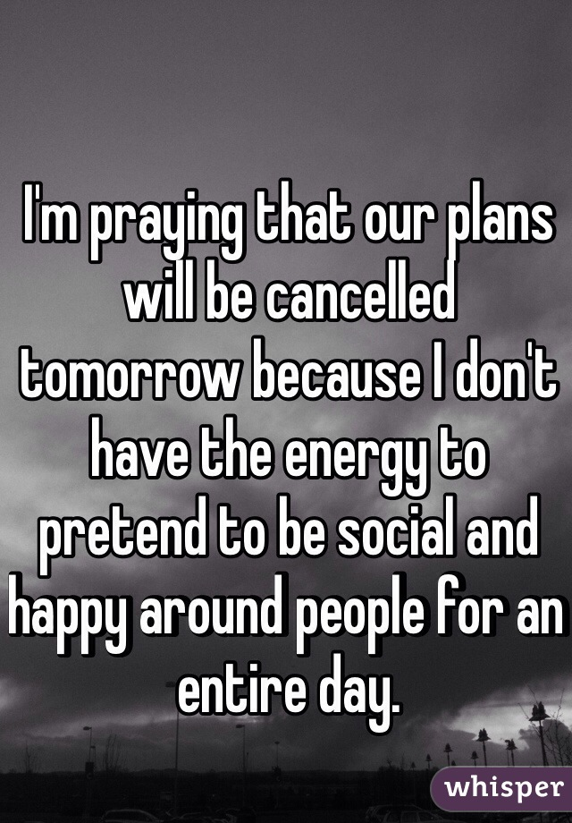 I'm praying that our plans will be cancelled tomorrow because I don't have the energy to pretend to be social and happy around people for an entire day.