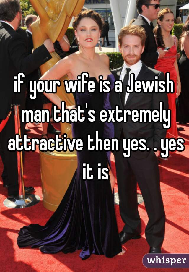 if your wife is a Jewish man that's extremely attractive then yes. . yes it is