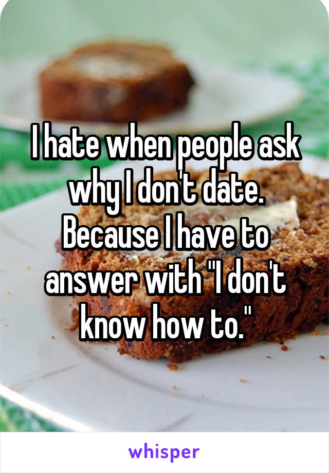 """I hate when people ask why I don't date. Because I have to answer with """"I don't know how to."""""""