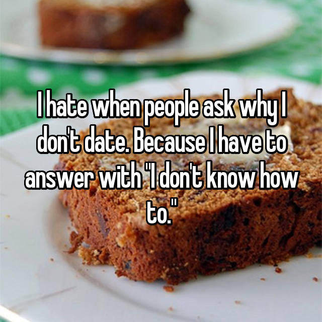 "I hate when people ask why I don't date. Because I have to answer with ""I don't know how to."""
