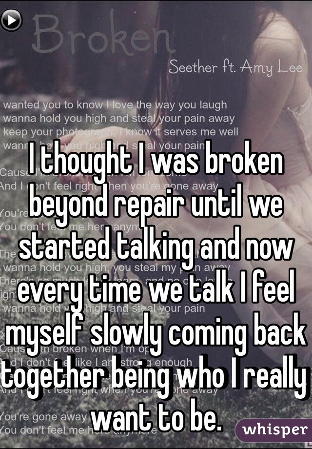 I Thought Was Broken Beyond Repair Until We Started Talking And Now Every Time Talk Feel Myself Slowly Coming Back