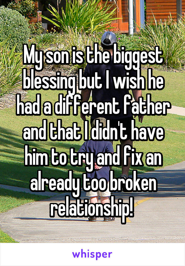 My son is the biggest blessing but I wish he had a different father and that I didn't have him to try and fix an already too broken relationship!