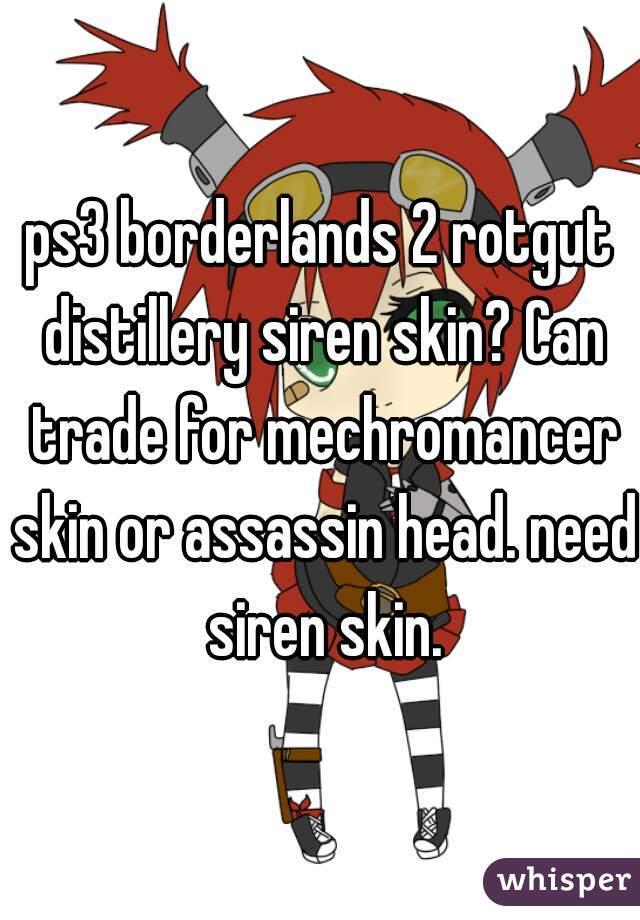 ps3 borderlands 2 rotgut distillery siren skin? Can trade