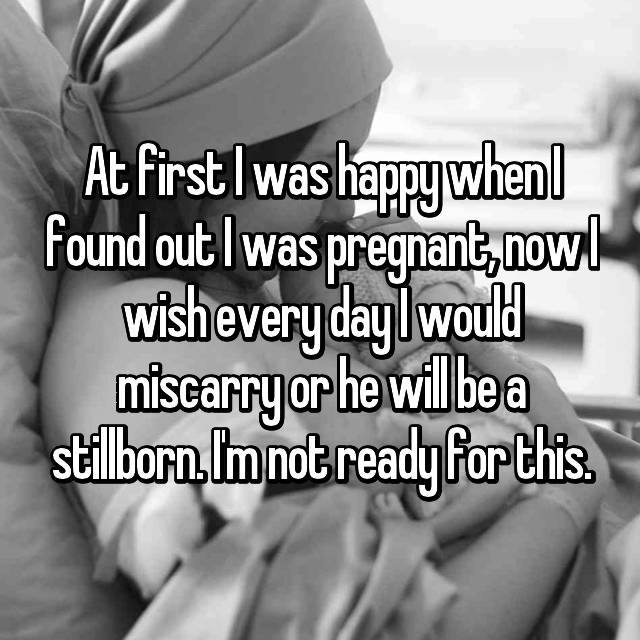 At first I was happy when I found out I was pregnant, now I wish every day I would miscarry or he will be a stillborn. I'm not ready for this.