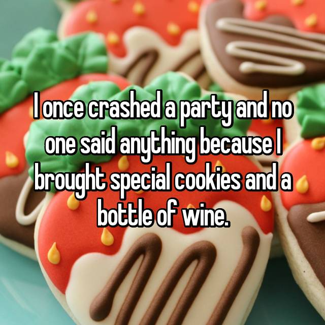 I once crashed a party and no one said anything because I brought special cookies and a bottle of wine.