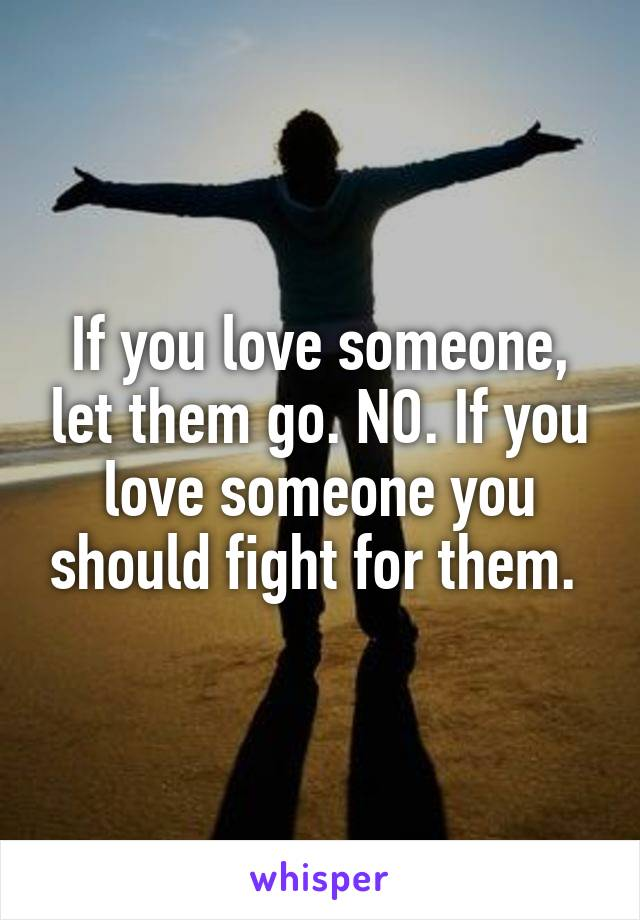 If you love someone, let them go. NO. If you love someone you should fight for them.