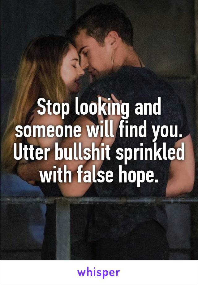 Stop looking and someone will find you. Utter bullshit sprinkled with false hope.