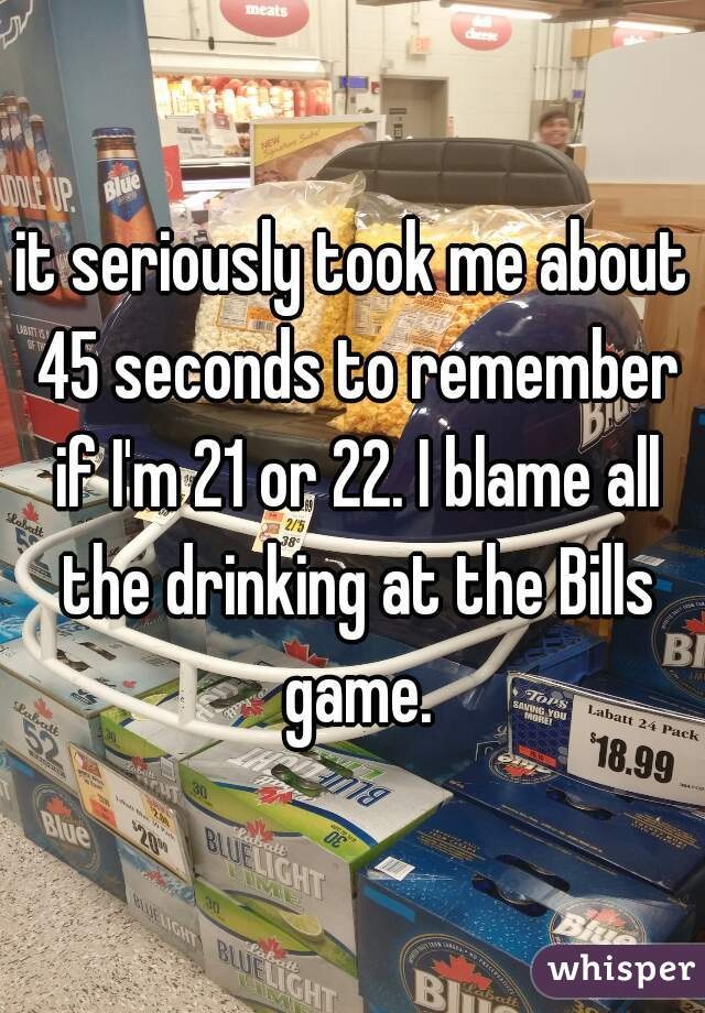 it seriously took me about 45 seconds to remember if I'm 21 or 22. I blame all the drinking at the Bills game.