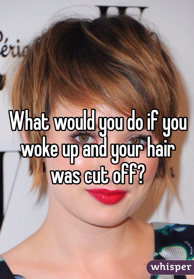 What would you do if you woke up and your hair was cut off?