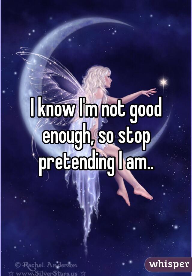 I know I'm not good enough, so stop pretending I am..