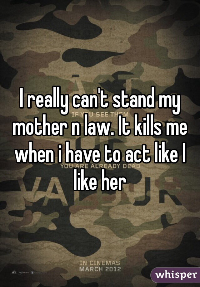 I really can't stand my mother n law. It kills me when i have to act like I like her