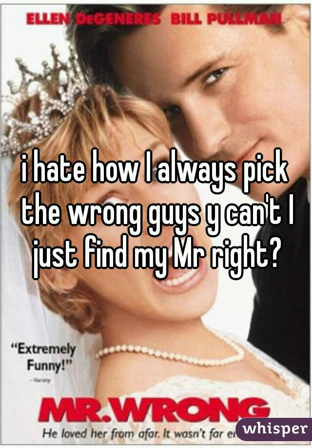 i hate how I always pick the wrong guys y can't I just find my Mr right?