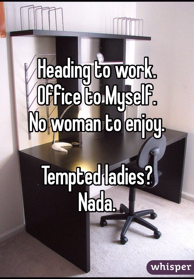 Heading to work. Office to Myself. No woman to enjoy.  Tempted ladies? Nada.