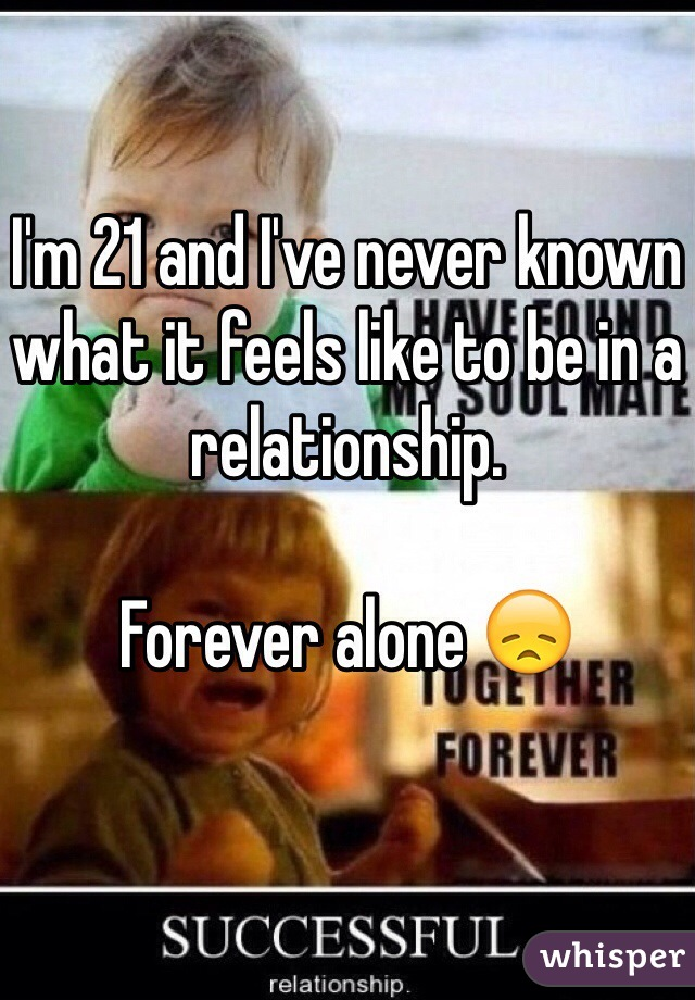 I'm 21 and I've never known what it feels like to be in a relationship.  Forever alone 😞