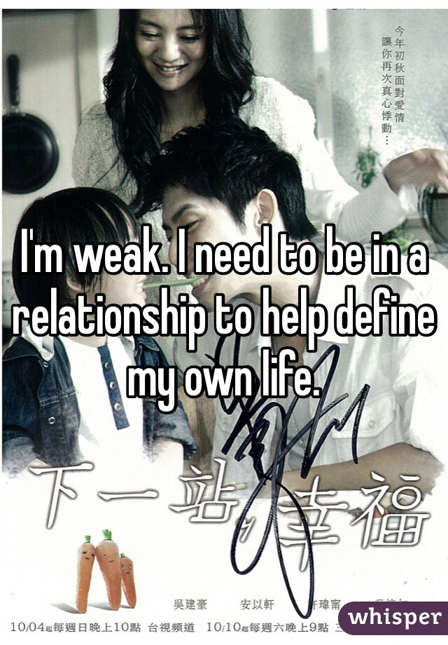 I'm weak. I need to be in a relationship to help define my own life.