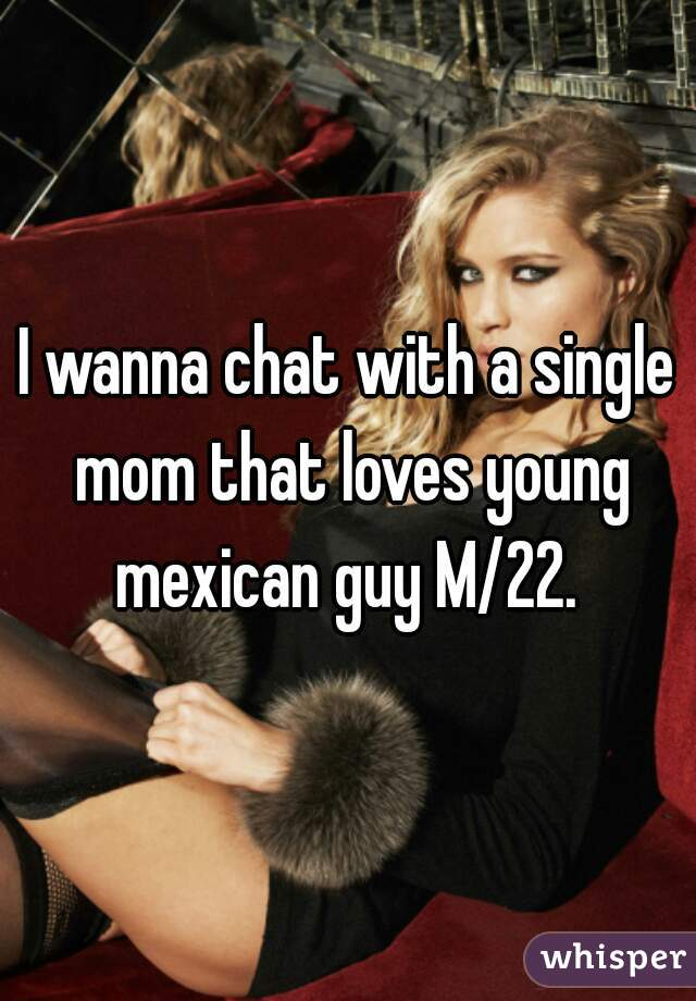 I wanna chat with a single mom that loves young mexican guy M/22.