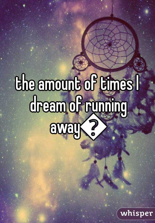 the amount of times I dream of running away😔