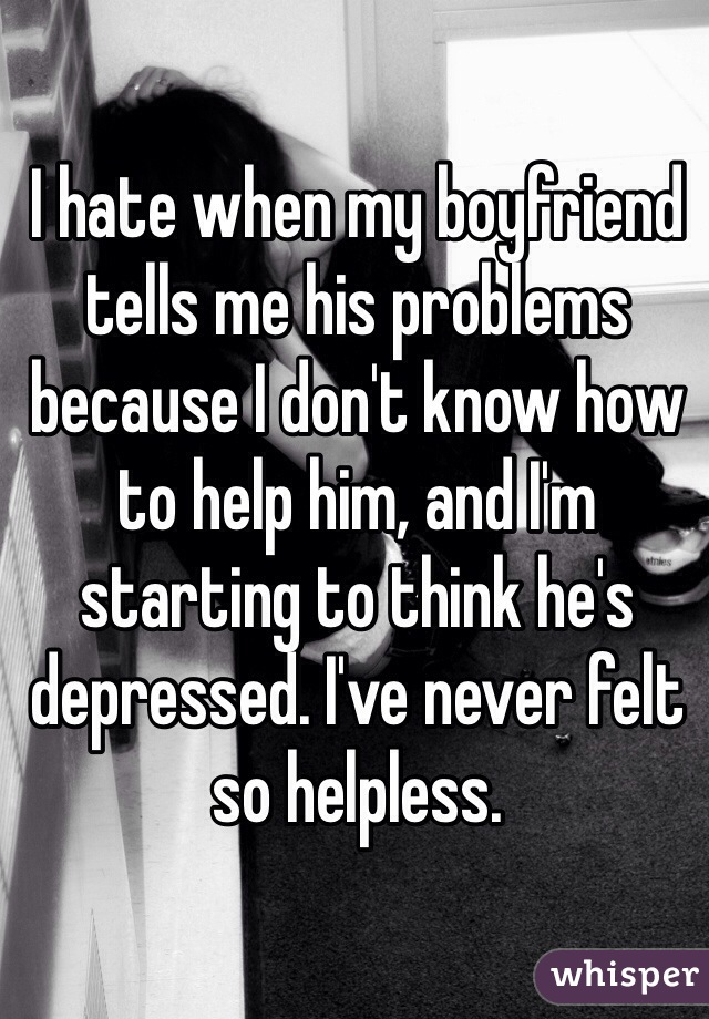 I hate when my boyfriend tells me his problems because I don't know how to help him, and I'm starting to think he's depressed. I've never felt so helpless.