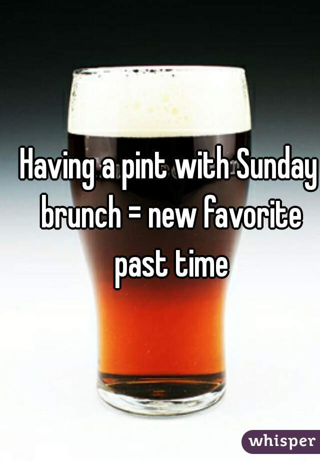 Having a pint with Sunday brunch = new favorite past time
